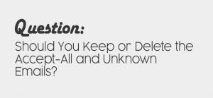 Should you keep or delete accept-all & unknown emails?